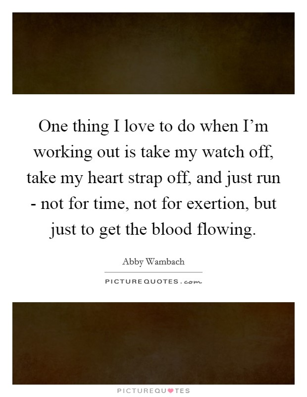 One thing I love to do when I'm working out is take my watch off, take my heart strap off, and just run - not for time, not for exertion, but just to get the blood flowing Picture Quote #1