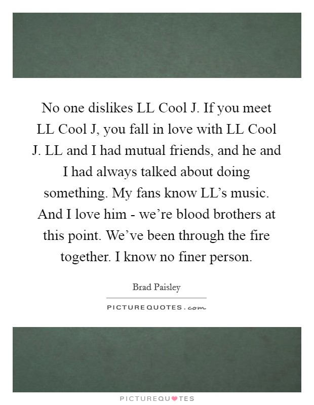 No one dislikes LL Cool J. If you meet LL Cool J, you fall in love with LL Cool J. LL and I had mutual friends, and he and I had always talked about doing something. My fans know LL's music. And I love him - we're blood brothers at this point. We've been through the fire together. I know no finer person Picture Quote #1