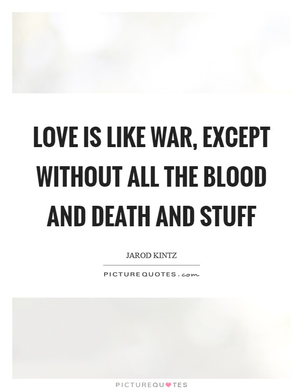 Love is like war, except without all the blood and death and stuff Picture Quote #1