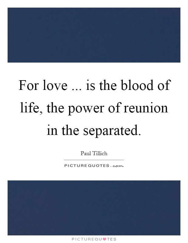 For love ... is the blood of life, the power of reunion in the separated Picture Quote #1