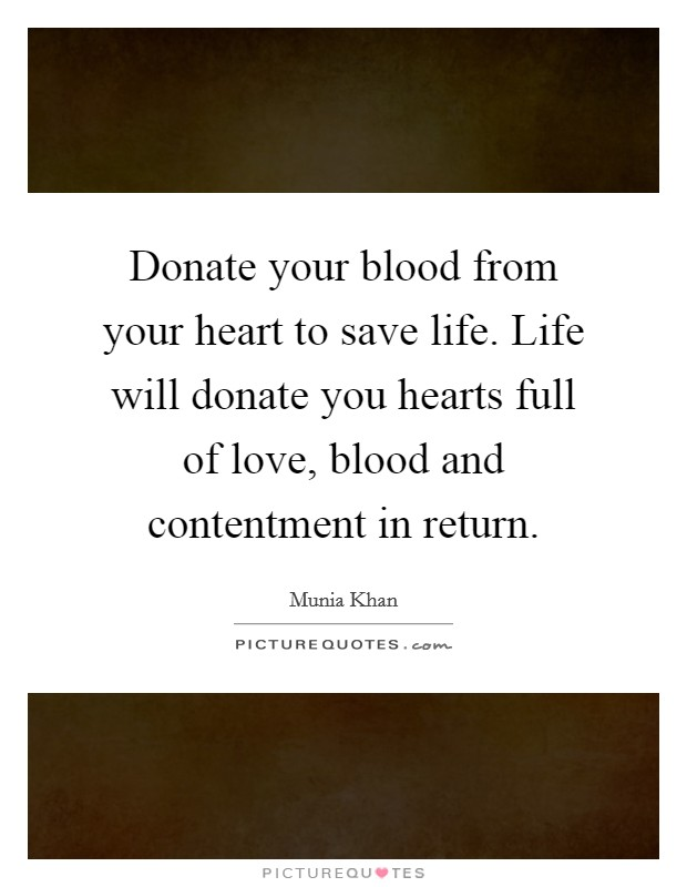 Donate your blood from your heart to save life. Life will donate you hearts full of love, blood and contentment in return Picture Quote #1