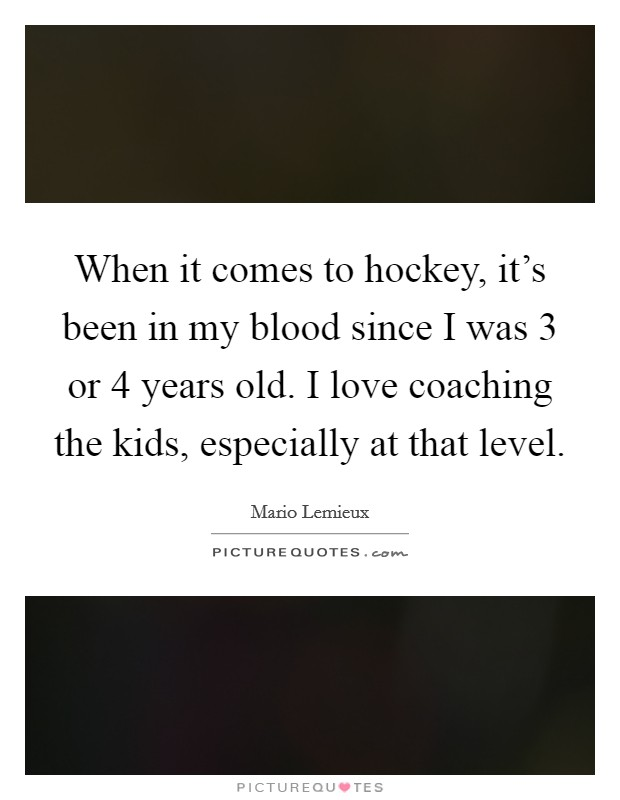 When it comes to hockey, it's been in my blood since I was 3 or 4 years old. I love coaching the kids, especially at that level Picture Quote #1