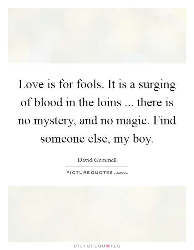 Love is for fools. It is a surging of blood in the loins ... there is no mystery, and no magic. Find someone else, my boy Picture Quote #1