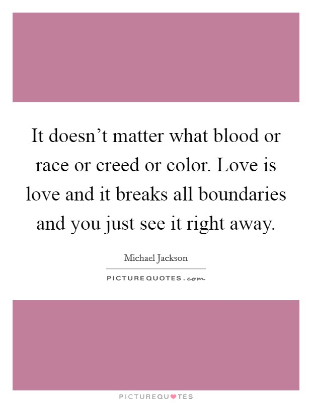 It doesn't matter what blood or race or creed or color. Love is love and it breaks all boundaries and you just see it right away Picture Quote #1