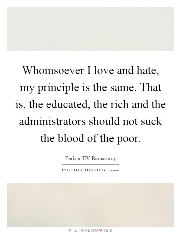 Whomsoever I love and hate, my principle is the same. That is, the educated, the rich and the administrators should not suck the blood of the poor Picture Quote #1