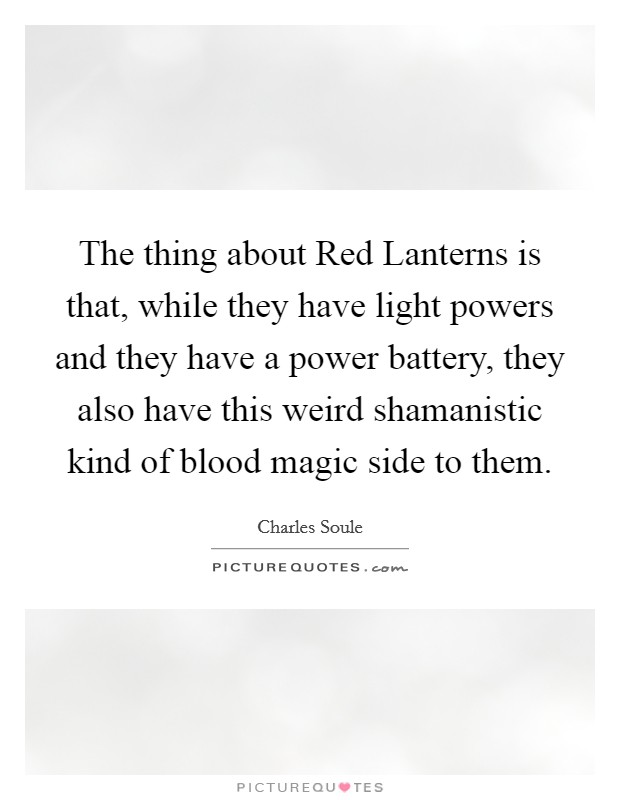 The thing about Red Lanterns is that, while they have light powers and they have a power battery, they also have this weird shamanistic kind of blood magic side to them Picture Quote #1
