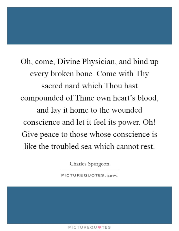 Oh, come, Divine Physician, and bind up every broken bone. Come with Thy sacred nard which Thou hast compounded of Thine own heart's blood, and lay it home to the wounded conscience and let it feel its power. Oh! Give peace to those whose conscience is like the troubled sea which cannot rest Picture Quote #1