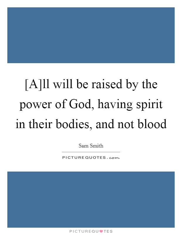 [A]ll will be raised by the power of God, having spirit in their bodies, and not blood Picture Quote #1