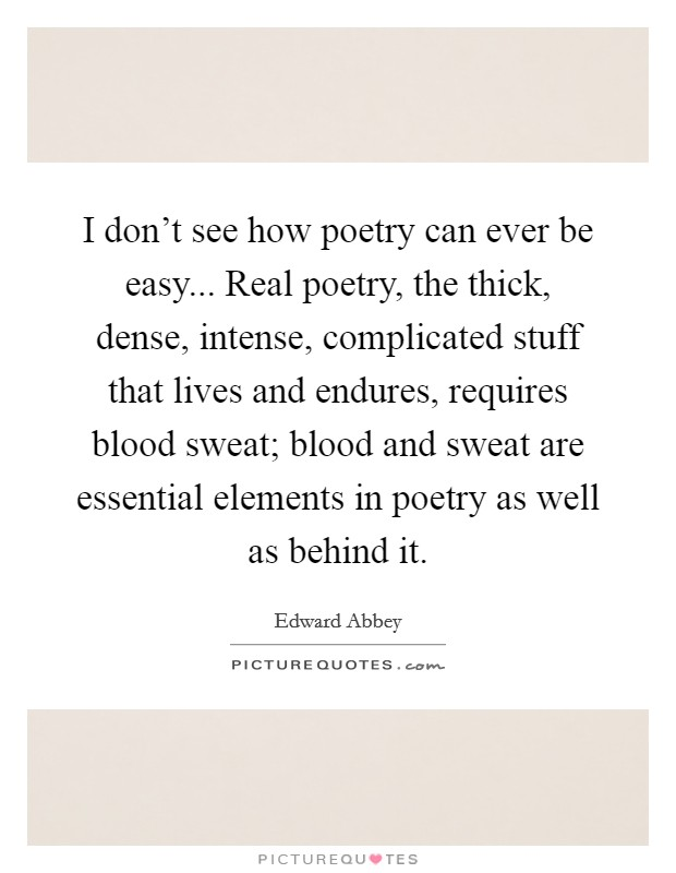 I don't see how poetry can ever be easy... Real poetry, the thick, dense, intense, complicated stuff that lives and endures, requires blood sweat; blood and sweat are essential elements in poetry as well as behind it Picture Quote #1