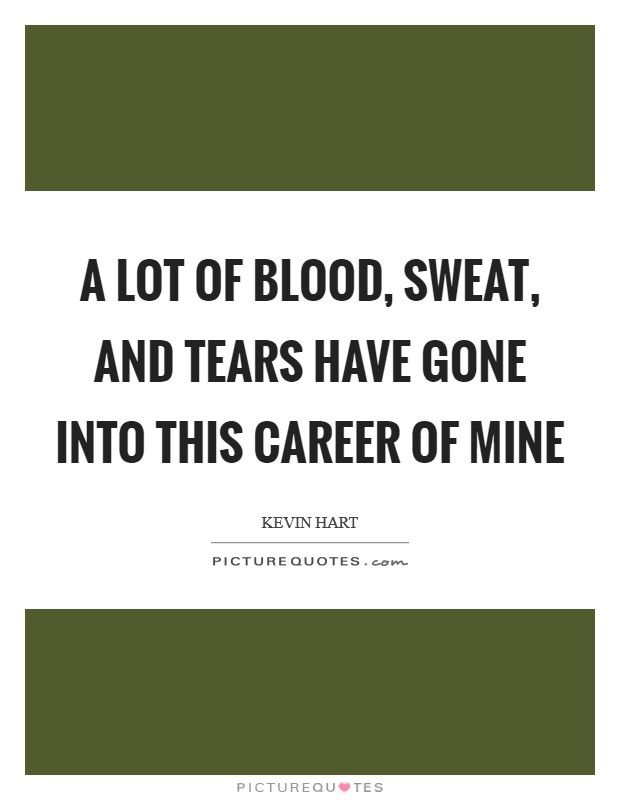 A lot of blood, sweat, and tears have gone into this career of mine Picture Quote #1