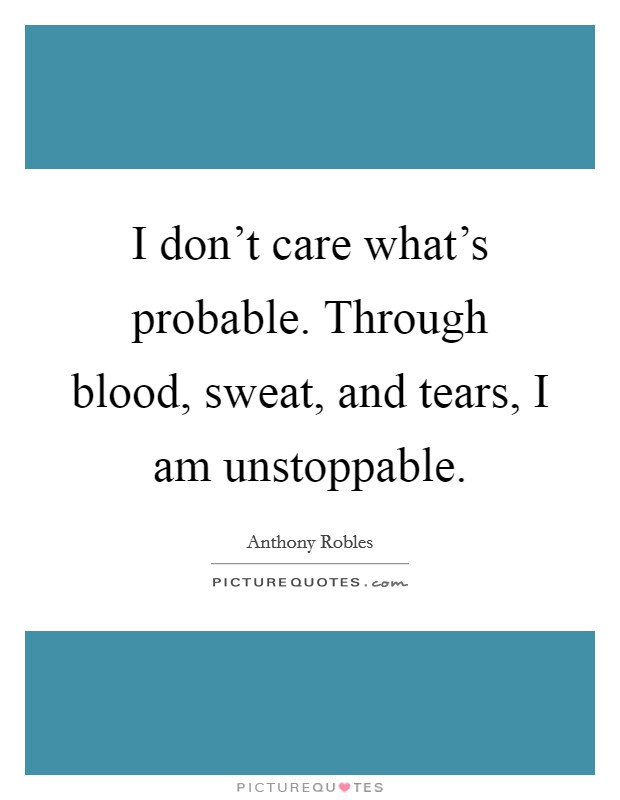 I don't care what's probable. Through blood, sweat, and tears, I am unstoppable. Picture Quote #1