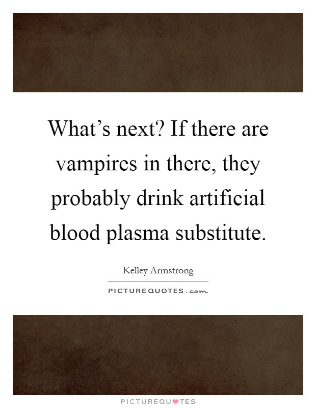 What's next? If there are vampires in there, they probably drink artificial blood plasma substitute Picture Quote #1