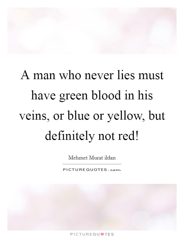 A man who never lies must have green blood in his veins, or blue or yellow, but definitely not red! Picture Quote #1