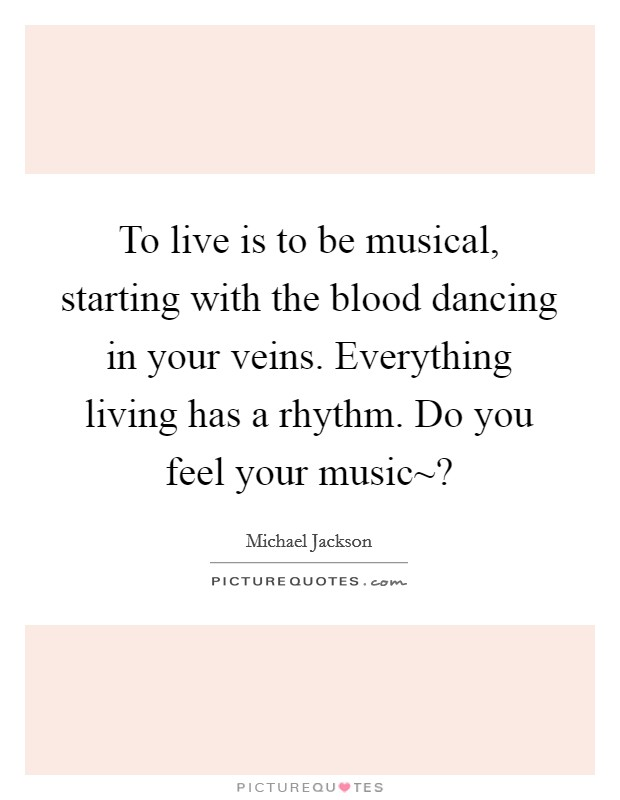To live is to be musical, starting with the blood dancing in your veins. Everything living has a rhythm. Do you feel your music~? Picture Quote #1
