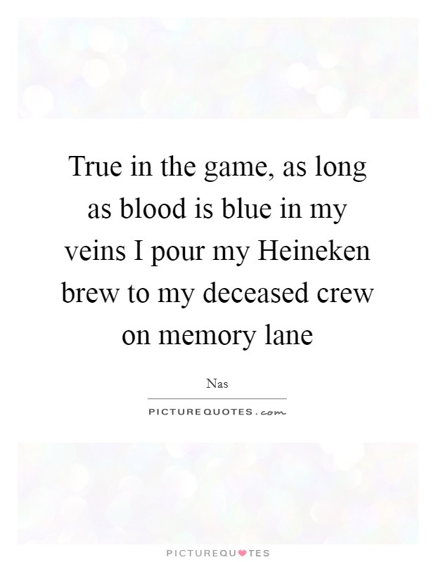 True in the game, as long as blood is blue in my veins I pour my Heineken brew to my deceased crew on memory lane Picture Quote #1