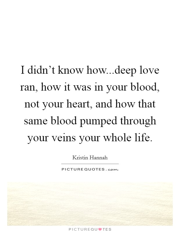 I didn't know how...deep love ran, how it was in your blood, not your heart, and how that same blood pumped through your veins your whole life Picture Quote #1