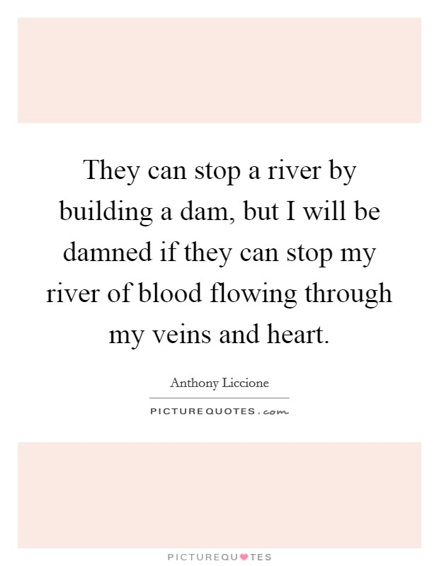 They can stop a river by building a dam, but I will be damned if they can stop my river of blood flowing through my veins and heart Picture Quote #1