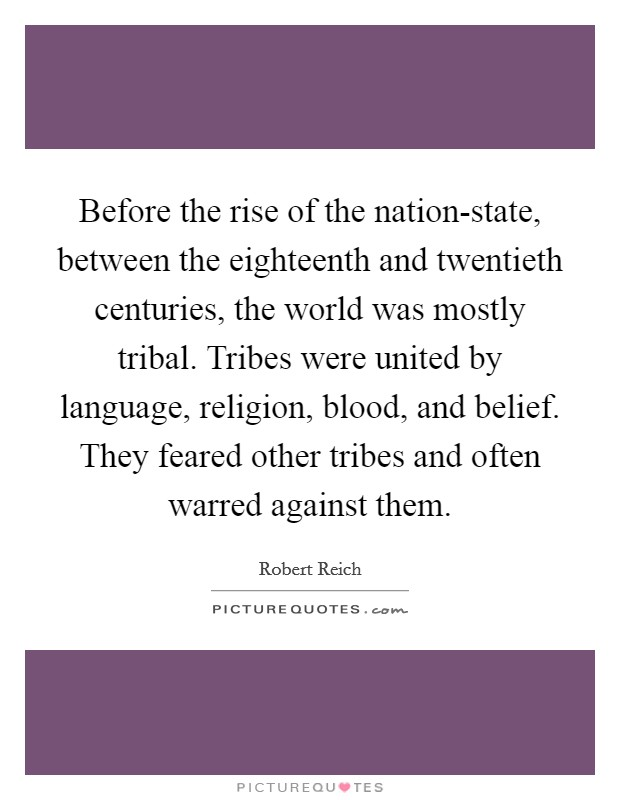 Before the rise of the nation-state, between the eighteenth and twentieth centuries, the world was mostly tribal. Tribes were united by language, religion, blood, and belief. They feared other tribes and often warred against them Picture Quote #1