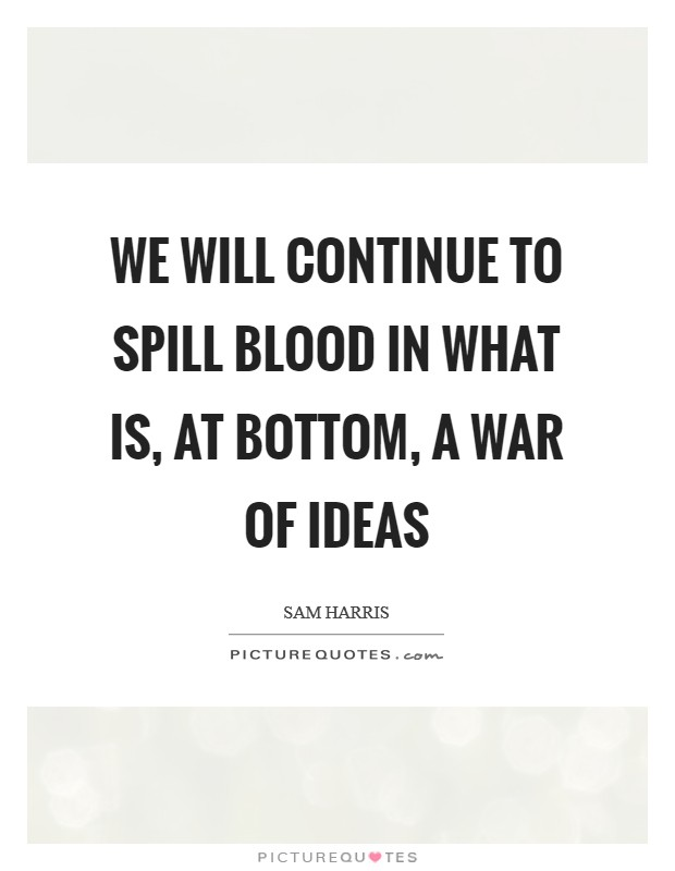 We will continue to spill blood in what is, at bottom, a war of ideas Picture Quote #1