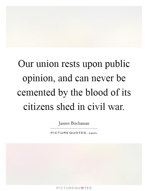 Our union rests upon public opinion, and can never be cemented by the blood of its citizens shed in civil war Picture Quote #1