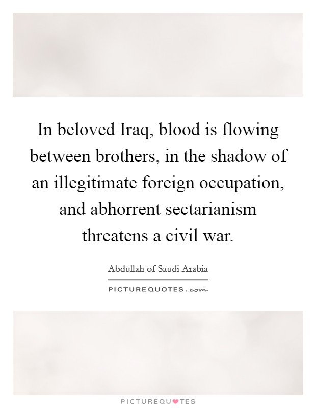 In beloved Iraq, blood is flowing between brothers, in the shadow of an illegitimate foreign occupation, and abhorrent sectarianism threatens a civil war Picture Quote #1