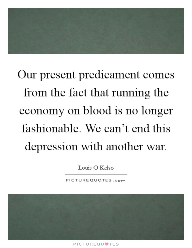 Our present predicament comes from the fact that running the economy on blood is no longer fashionable. We can't end this depression with another war Picture Quote #1
