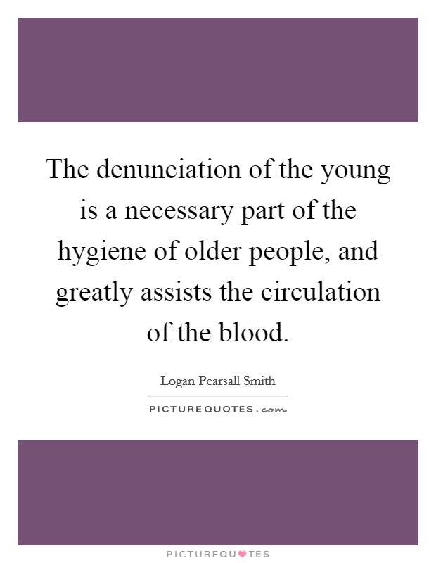 The denunciation of the young is a necessary part of the hygiene of older people, and greatly assists the circulation of the blood Picture Quote #1