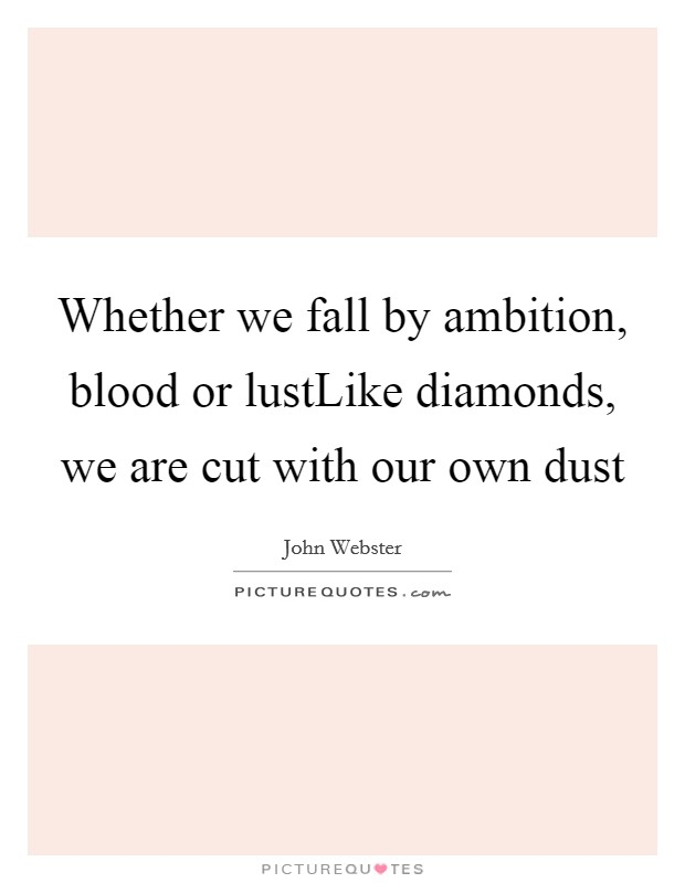 Whether we fall by ambition, blood or lustLike diamonds, we are cut with our own dust Picture Quote #1