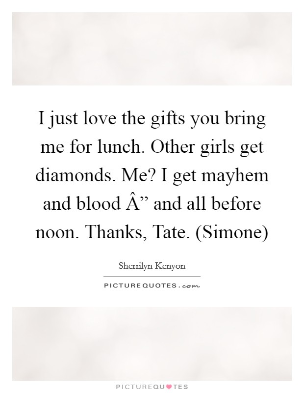 """I just love the gifts you bring me for lunch. Other girls get diamonds. Me? I get mayhem and blood """" and all before noon. Thanks, Tate. (Simone) Picture Quote #1"""