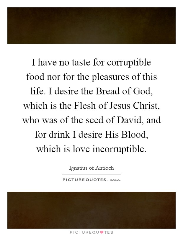 I have no taste for corruptible food nor for the pleasures of this life. I desire the Bread of God, which is the Flesh of Jesus Christ, who was of the seed of David, and for drink I desire His Blood, which is love incorruptible. Picture Quote #1