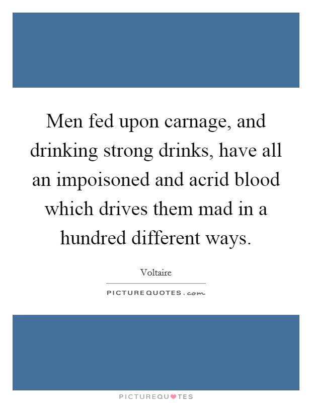 Men fed upon carnage, and drinking strong drinks, have all an impoisoned and acrid blood which drives them mad in a hundred different ways Picture Quote #1