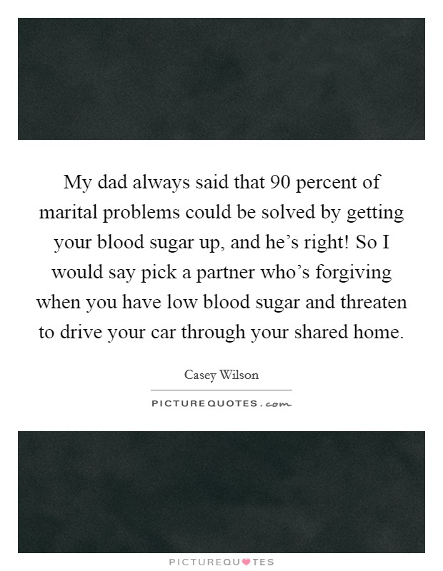 My dad always said that 90 percent of marital problems could be solved by getting your blood sugar up, and he's right! So I would say pick a partner who's forgiving when you have low blood sugar and threaten to drive your car through your shared home Picture Quote #1