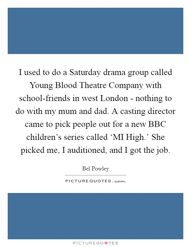 I used to do a Saturday drama group called Young Blood Theatre Company with school-friends in west London - nothing to do with my mum and dad. A casting director came to pick people out for a new BBC children's series called 'MI High.' She picked me, I auditioned, and I got the job Picture Quote #1