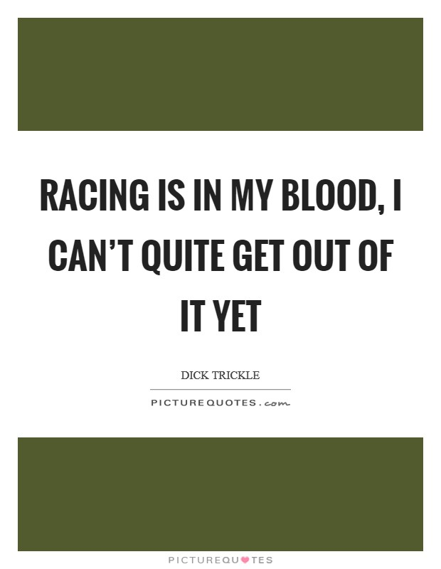 Racing is in my blood, I can't quite get out of it yet Picture Quote #1