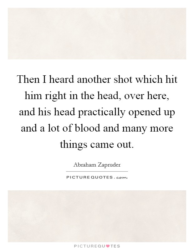 Then I heard another shot which hit him right in the head, over here, and his head practically opened up and a lot of blood and many more things came out Picture Quote #1