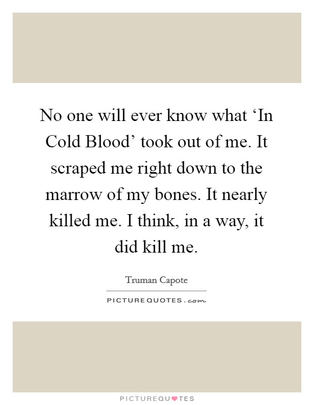 No one will ever know what 'In Cold Blood' took out of me. It scraped me right down to the marrow of my bones. It nearly killed me. I think, in a way, it did kill me Picture Quote #1