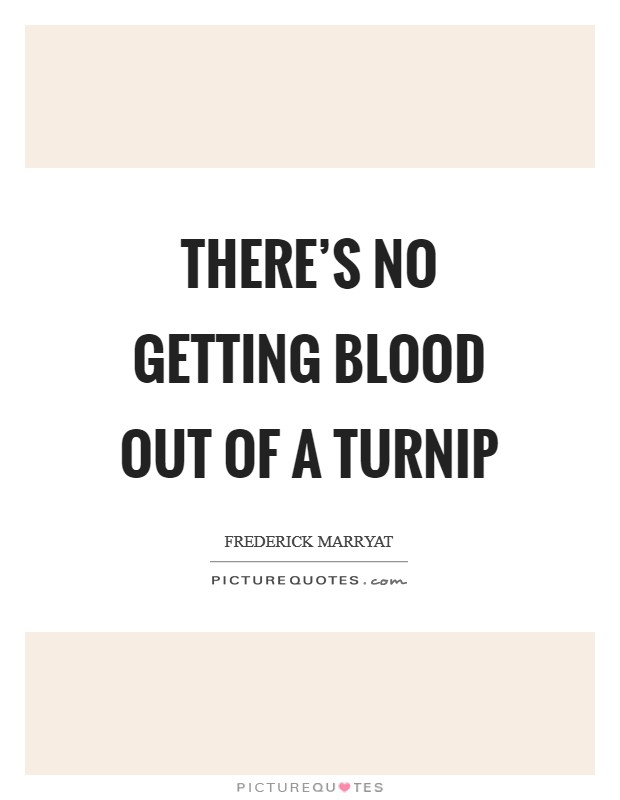 There's no getting blood out of a turnip Picture Quote #1