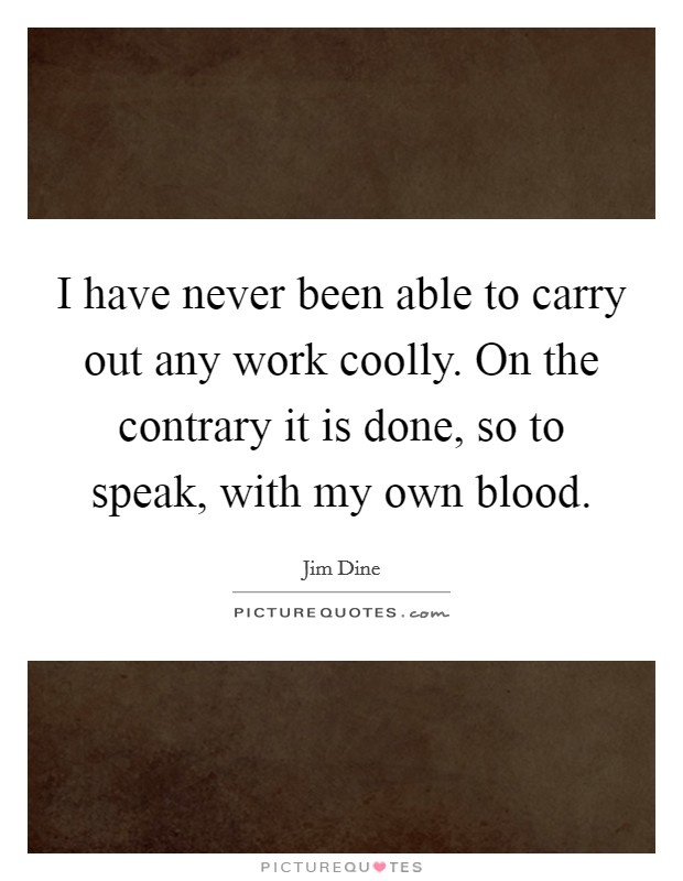 I have never been able to carry out any work coolly. On the contrary it is done, so to speak, with my own blood Picture Quote #1