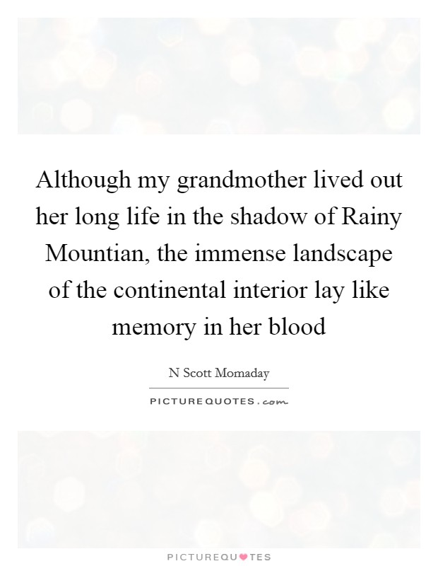 Although my grandmother lived out her long life in the shadow of Rainy Mountian, the immense landscape of the continental interior lay like memory in her blood Picture Quote #1