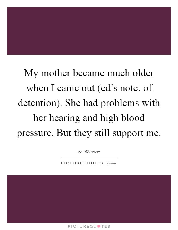 My mother became much older when I came out (ed's note: of detention). She had problems with her hearing and high blood pressure. But they still support me Picture Quote #1