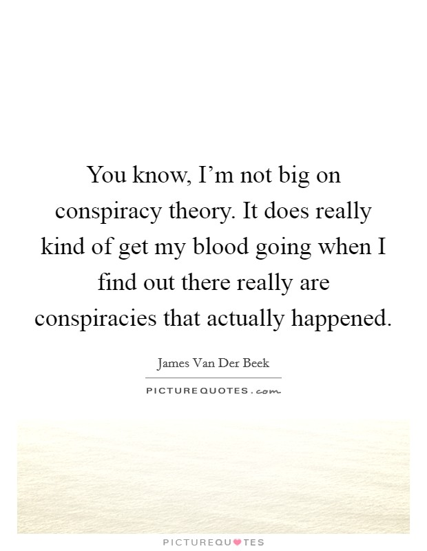 You know, I'm not big on conspiracy theory. It does really kind of get my blood going when I find out there really are conspiracies that actually happened Picture Quote #1