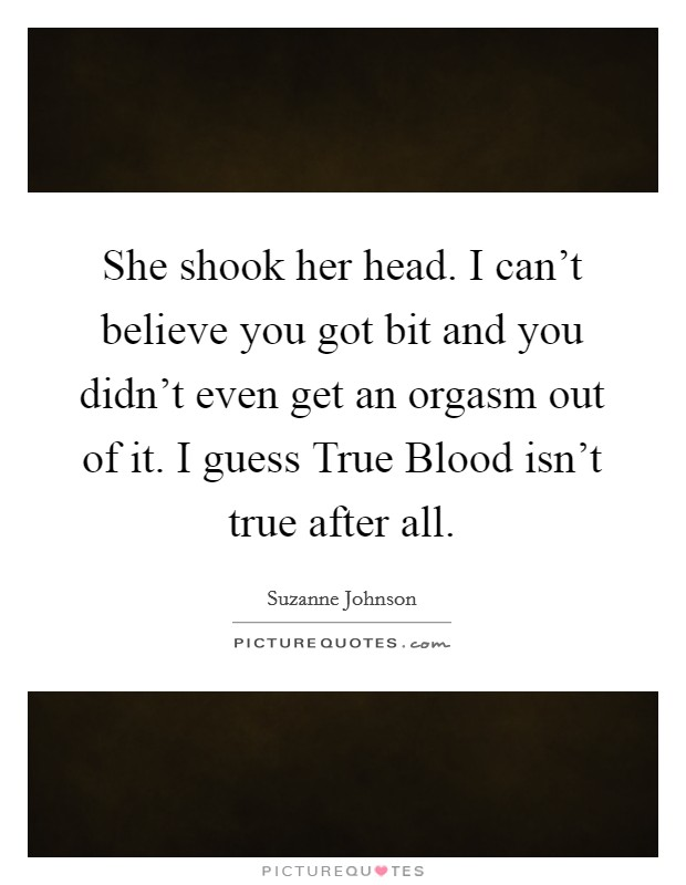 She shook her head. I can't believe you got bit and you didn't even get an orgasm out of it. I guess True Blood isn't true after all Picture Quote #1