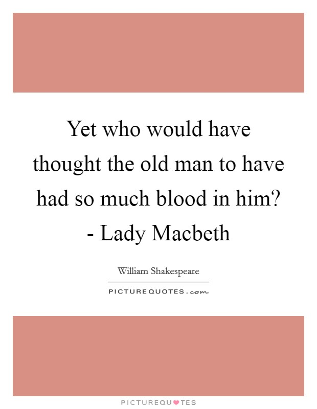 Yet who would have thought the old man to have had so much blood in him? - Lady Macbeth Picture Quote #1