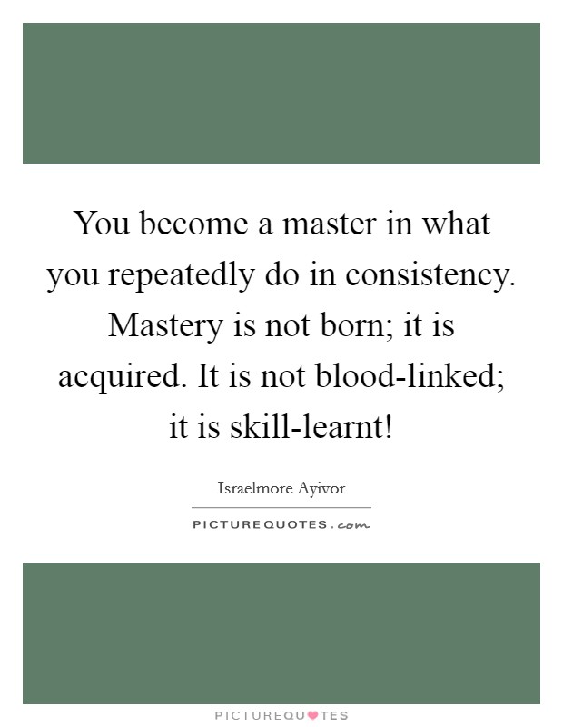 You become a master in what you repeatedly do in consistency. Mastery is not born; it is acquired. It is not blood-linked; it is skill-learnt! Picture Quote #1