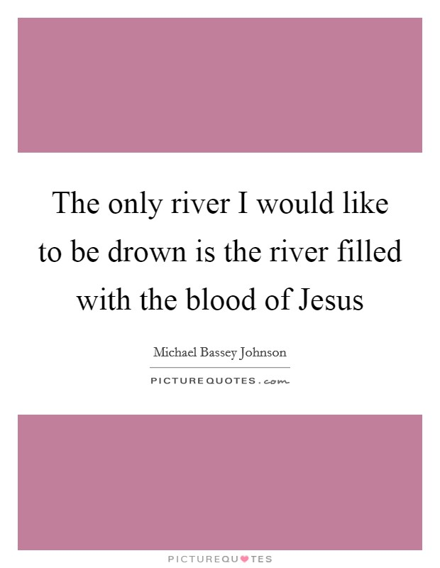 The only river I would like to be drown is the river filled with the blood of Jesus Picture Quote #1