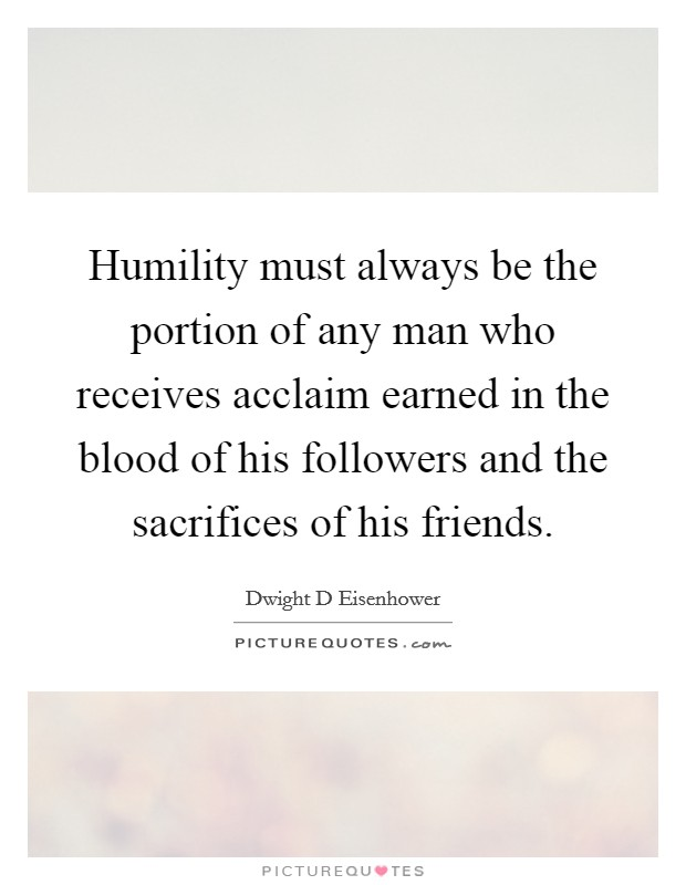 Humility must always be the portion of any man who receives acclaim earned in the blood of his followers and the sacrifices of his friends Picture Quote #1
