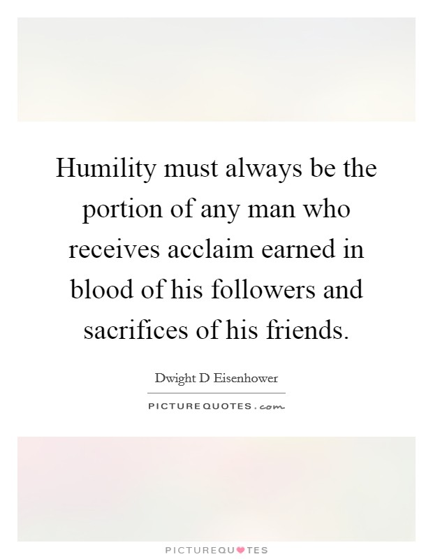 Humility must always be the portion of any man who receives acclaim earned in blood of his followers and sacrifices of his friends Picture Quote #1
