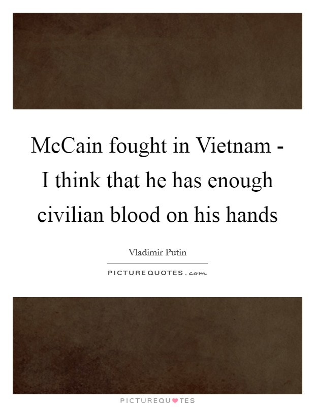 McCain fought in Vietnam - I think that he has enough civilian blood on his hands Picture Quote #1