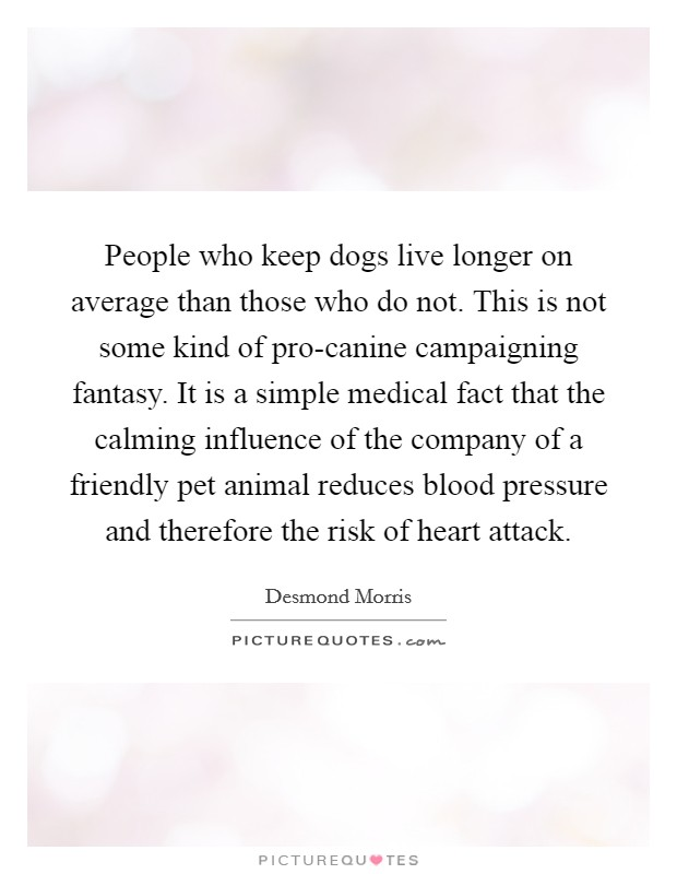 People who keep dogs live longer on average than those who do not. This is not some kind of pro-canine campaigning fantasy. It is a simple medical fact that the calming influence of the company of a friendly pet animal reduces blood pressure and therefore the risk of heart attack Picture Quote #1