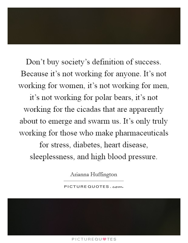 Don't buy society's definition of success. Because it's not working for anyone. It's not working for women, it's not working for men, it's not working for polar bears, it's not working for the cicadas that are apparently about to emerge and swarm us. It's only truly working for those who make pharmaceuticals for stress, diabetes, heart disease, sleeplessness, and high blood pressure Picture Quote #1